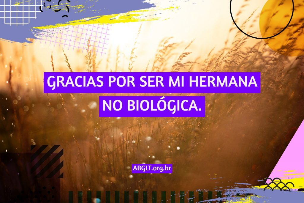 GRACIAS POR SER MI HERMANA NO BIOLÓGICA.