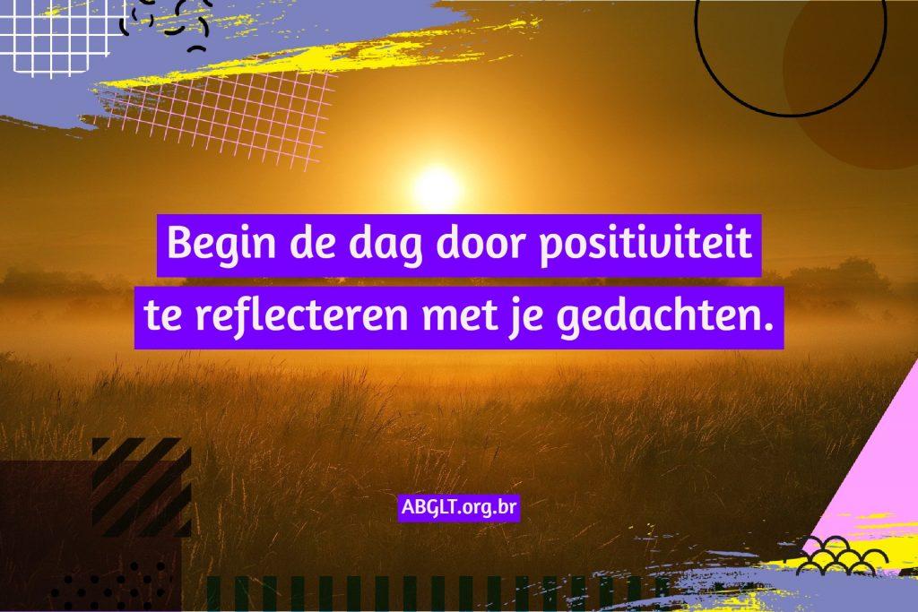 Begin de dag door positiviteit te reflecteren met je gedachten.