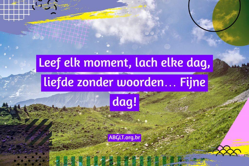 Leef elk moment, lach elke dag, liefde zonder woorden… Fijne dag!