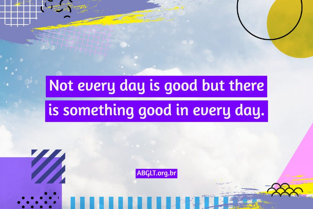 Not every day is good but there is something good in every day.
