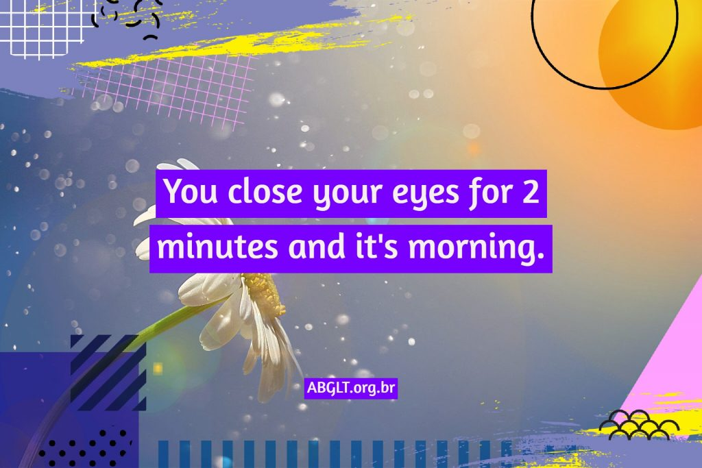 You close your eyes for 2 minutes and it's morning.
