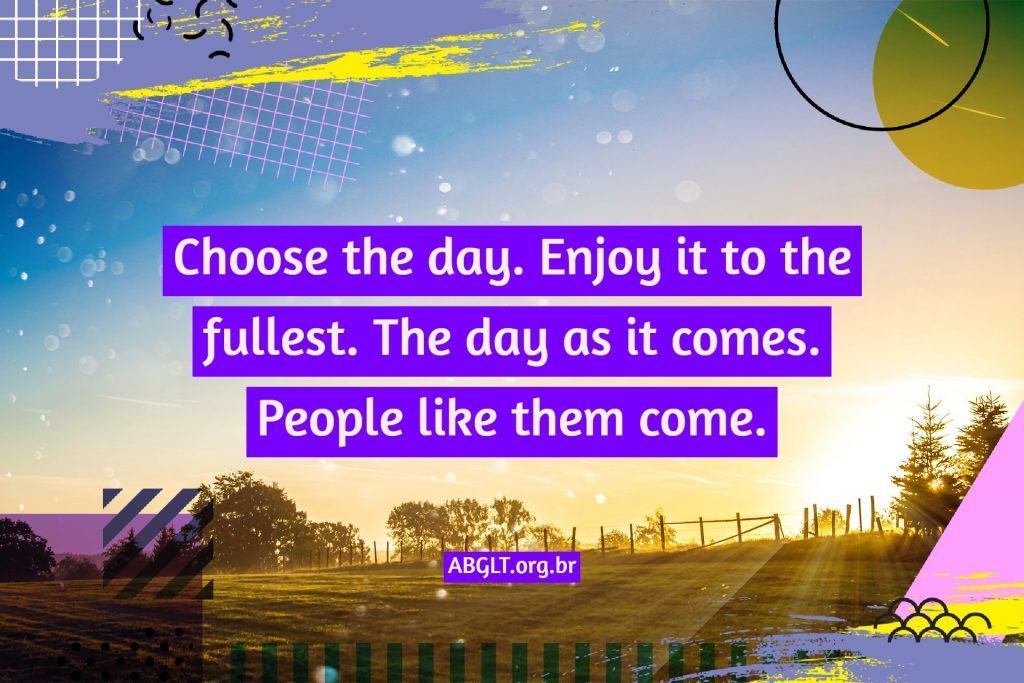 Choose the day. Enjoy it to the fullest. The day as it comes. People like them come.