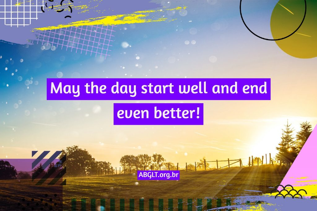 May the day start well and end even better!
