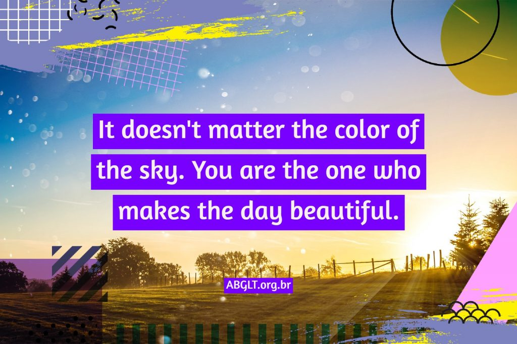 It doesn't matter the color of the sky. You are the one who makes the day beautiful.