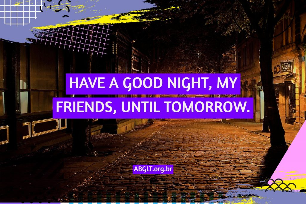 HAVE A GOOD NIGHT, MY FRIENDS, UNTIL TOMORROW.