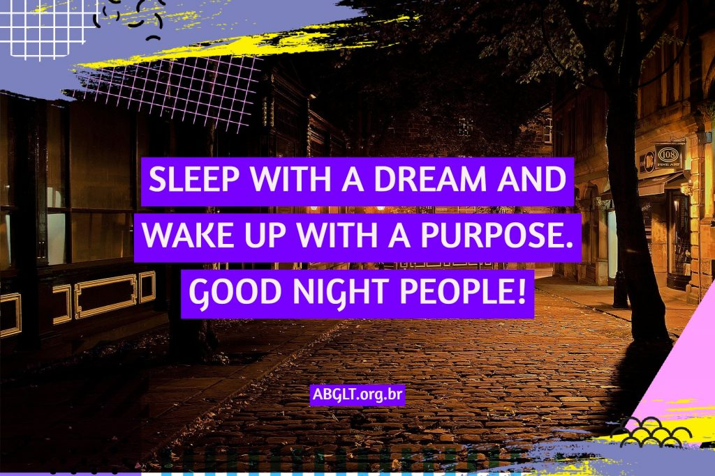 SLEEP WITH A DREAM AND WAKE UP WITH A PURPOSE. GOOD NIGHT PEOPLE!