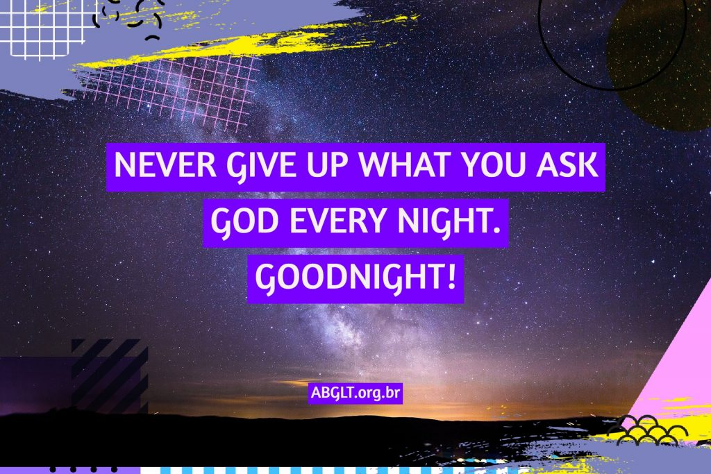 NEVER GIVE UP WHAT YOU ASK GOD EVERY NIGHT. GOODNIGHT!