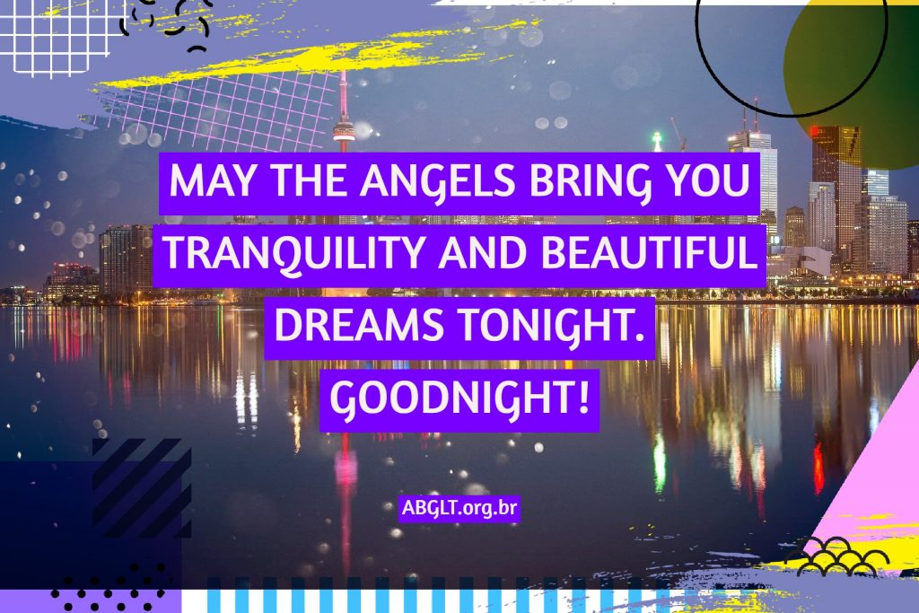 MAY THE ANGELS BRING YOU TRANQUILITY AND BEAUTIFUL DREAMS TONIGHT. GOODNIGHT!