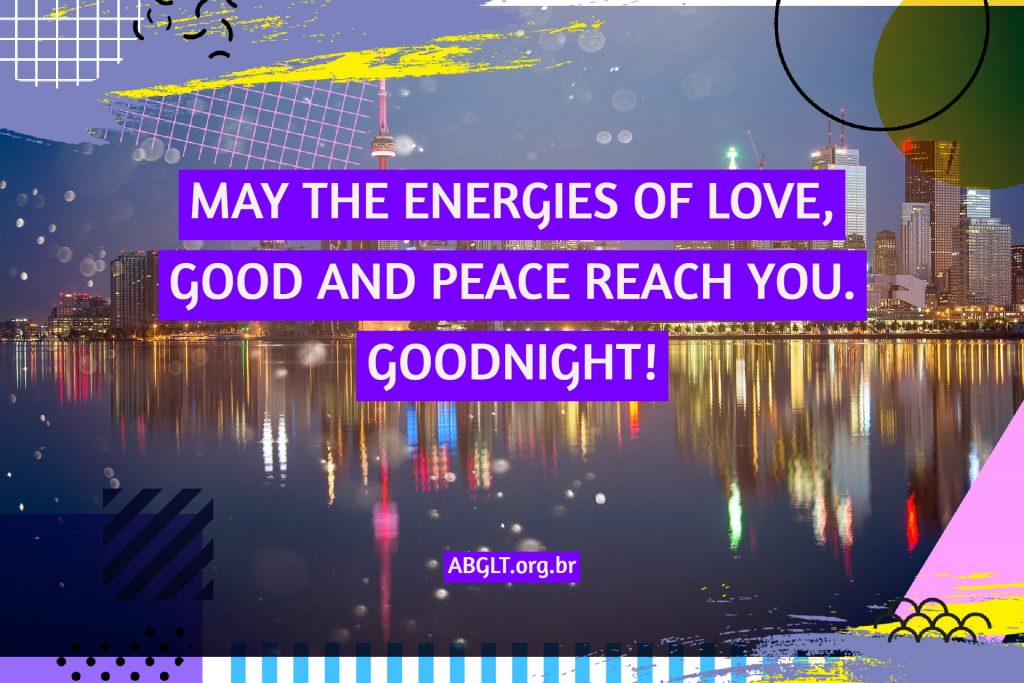 MAY THE ENERGIES OF LOVE, GOOD AND PEACE REACH YOU. GOODNIGHT!