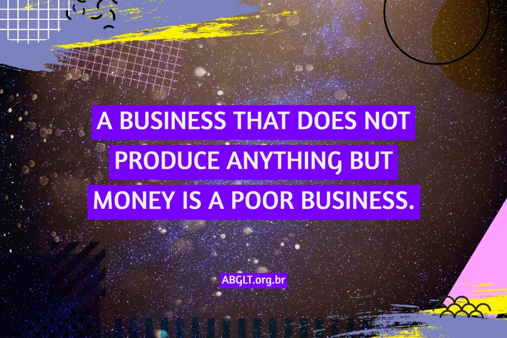 A BUSINESS THAT DOES NOT PRODUCE ANYTHING BUT MONEY IS A POOR BUSINESS.