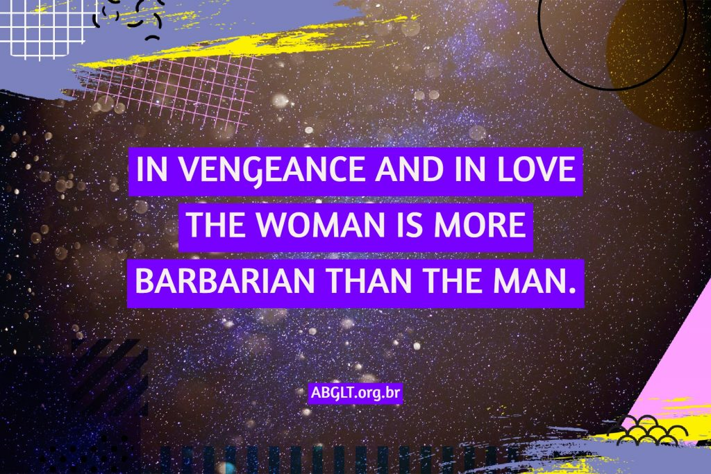 IN VENGEANCE AND IN LOVE THE WOMAN IS MORE BARBARIAN THAN THE MAN.