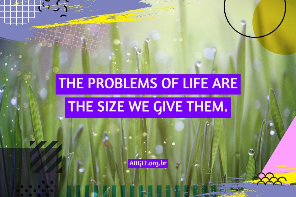 THE PROBLEMS OF LIFE ARE THE SIZE WE GIVE THEM.