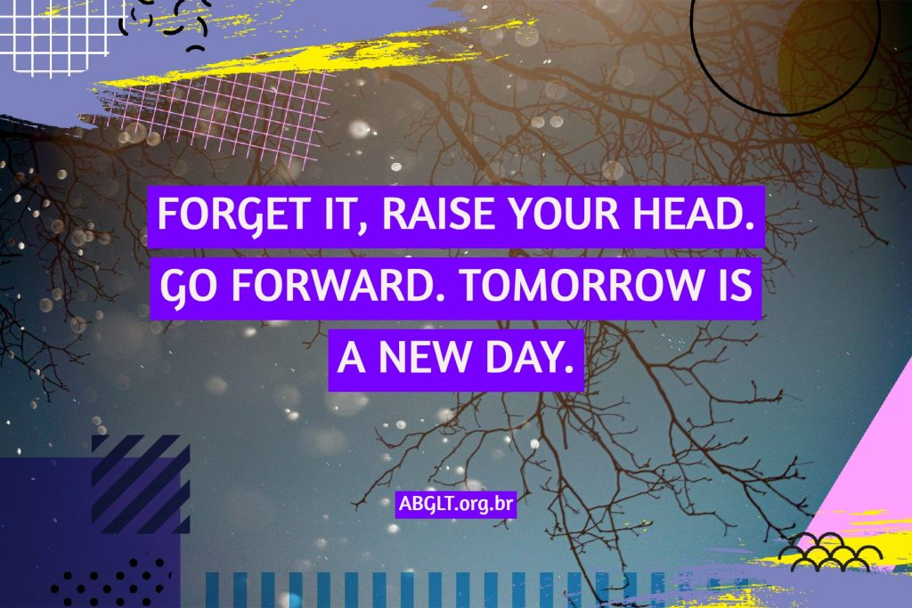 FORGET IT, RAISE YOUR HEAD. GO FORWARD. TOMORROW IS A NEW DAY.