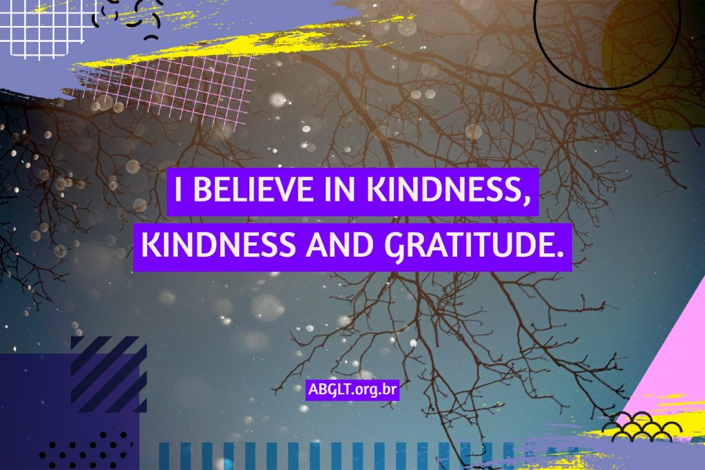I BELIEVE IN KINDNESS, KINDNESS AND GRATITUDE.