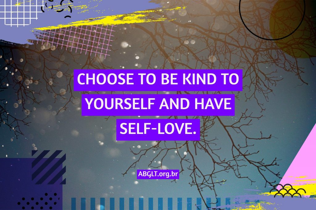 CHOOSE TO BE KIND TO YOURSELF AND HAVE SELF-LOVE.